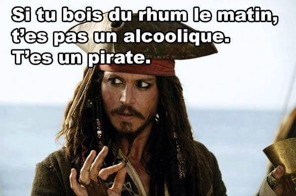 Si tu bois du rhum le matin, t'es pas alcoolique t'est un pirate !